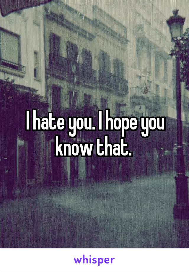 I hate you. I hope you know that.