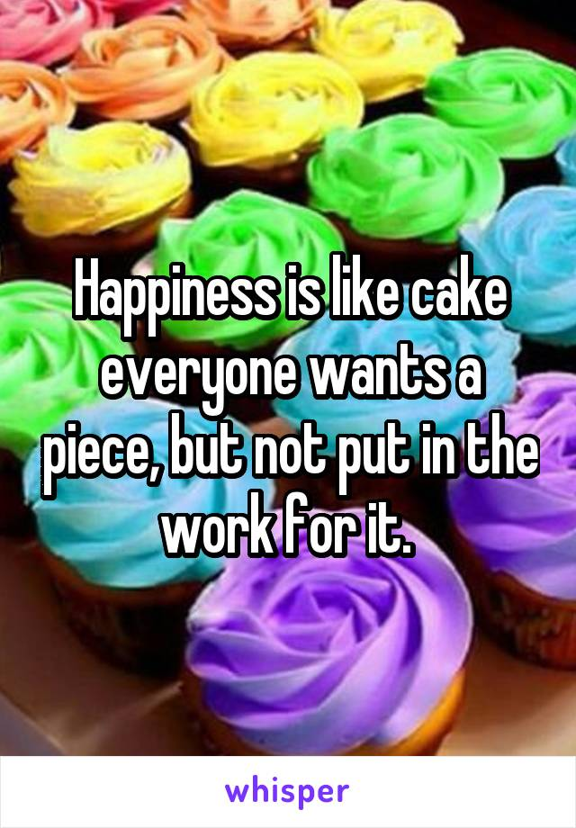 Happiness is like cake everyone wants a piece, but not put in the work for it.