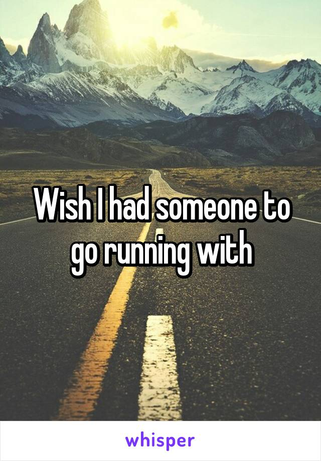 Wish I had someone to go running with