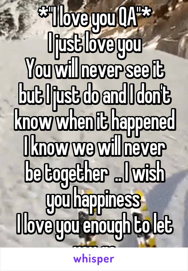 "*""I love you QA""* I just love you You will never see it but I just do and I don't know when it happened I know we will never be together  .. I wish you happiness  I love you enough to let you go"