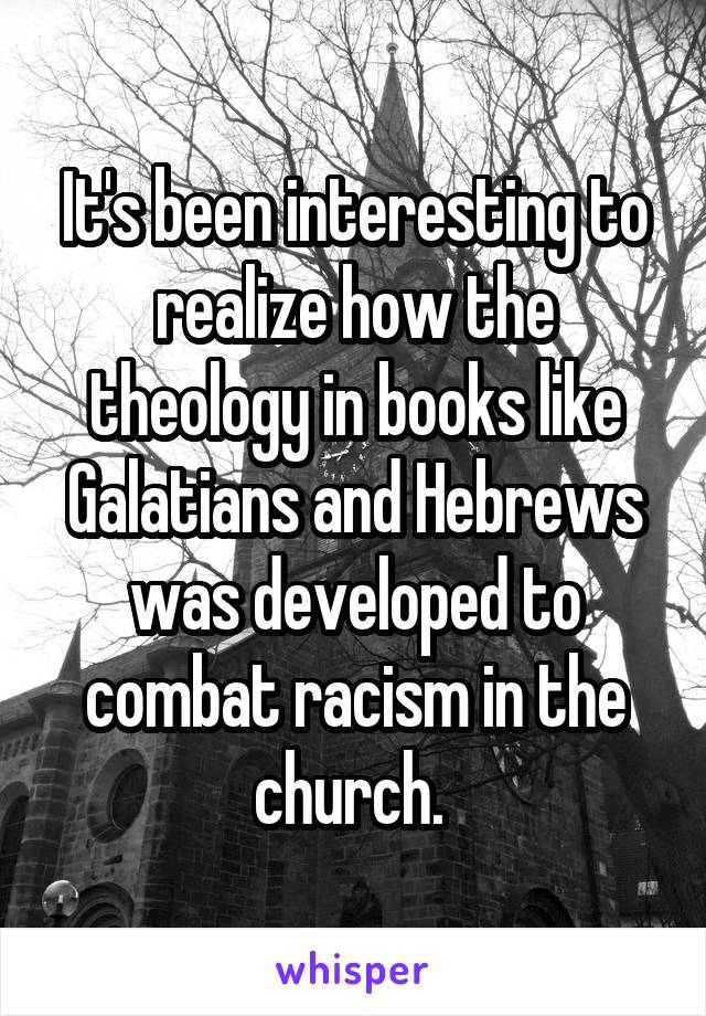 It's been interesting to realize how the theology in books like Galatians and Hebrews was developed to combat racism in the church.
