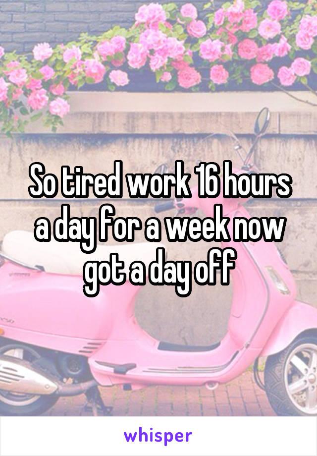 So tired work 16 hours a day for a week now got a day off