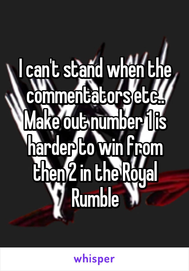 I can't stand when the commentators etc.. Make out number 1 is harder to win from then 2 in the Royal Rumble