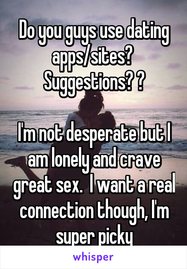 Do you guys use dating apps/sites?  Suggestions? ?  I'm not desperate but I am lonely and crave great sex.  I want a real connection though, I'm super picky