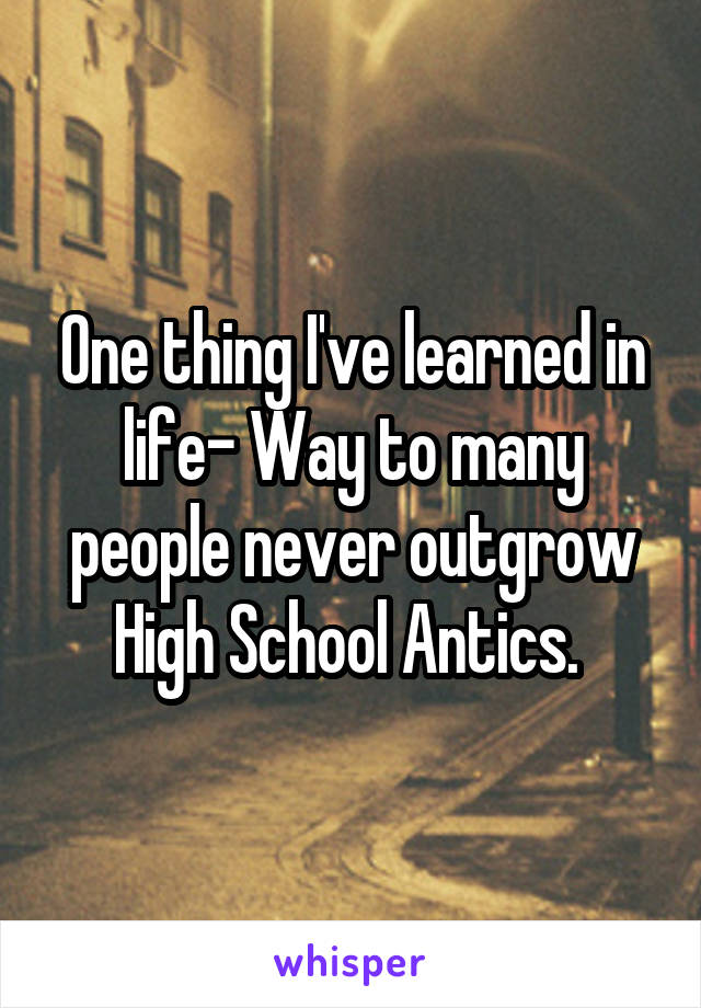 One thing I've learned in life- Way to many people never outgrow High School Antics.