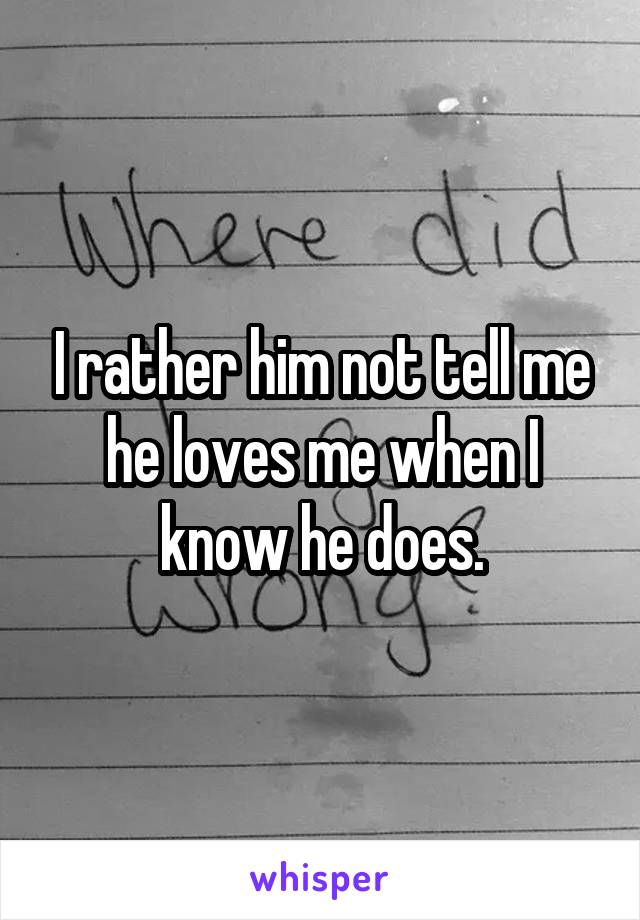 I rather him not tell me he loves me when I know he does.