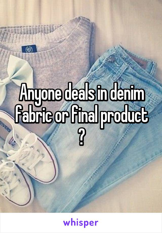 Anyone deals in denim fabric or final product ?