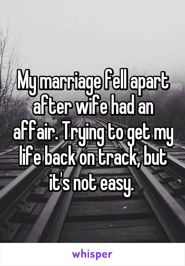 My marriage fell apart after wife had an affair. Trying to get my life back on track, but it's not easy.