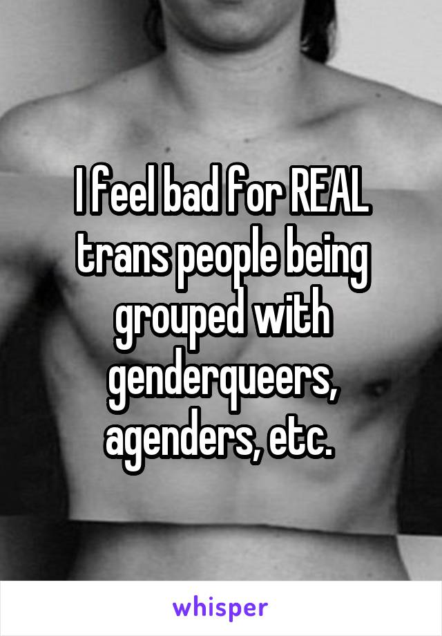 I feel bad for REAL trans people being grouped with genderqueers, agenders, etc.