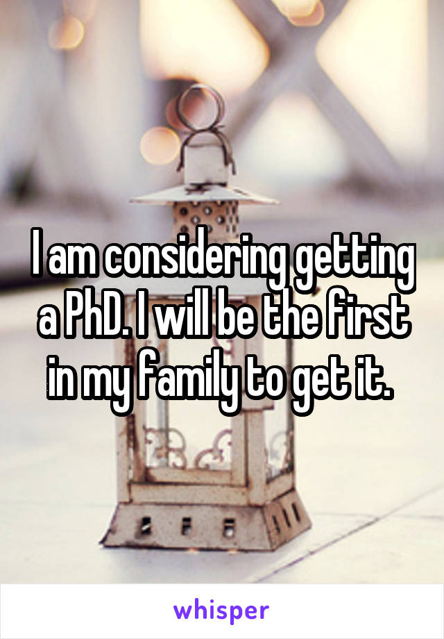 I am considering getting a PhD. I will be the first in my family to get it.