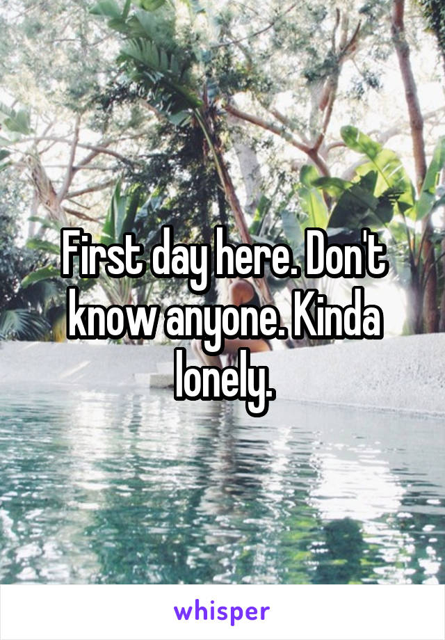 First day here. Don't know anyone. Kinda lonely.