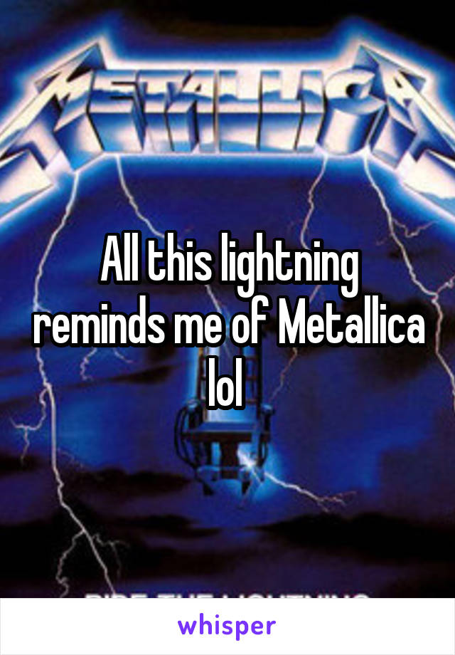 All this lightning reminds me of Metallica lol