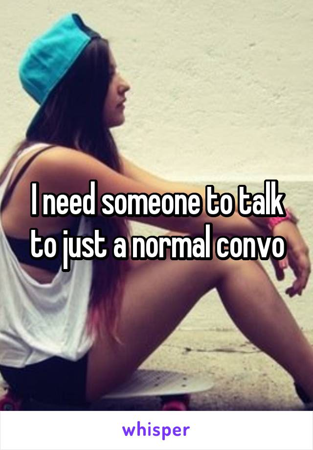 I need someone to talk to just a normal convo