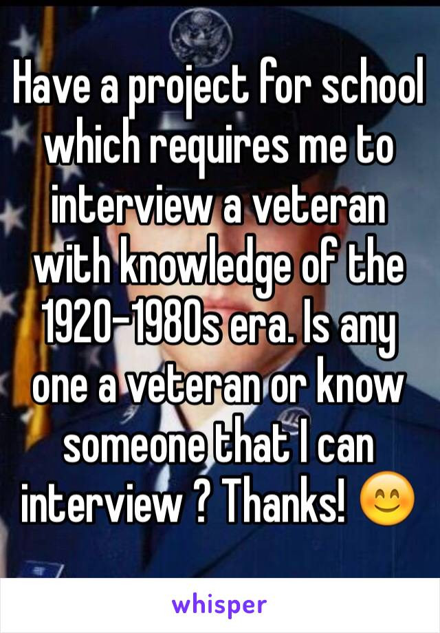 Have a project for school which requires me to interview a veteran with knowledge of the 1920-1980s era. Is any one a veteran or know someone that I can interview ? Thanks! 😊