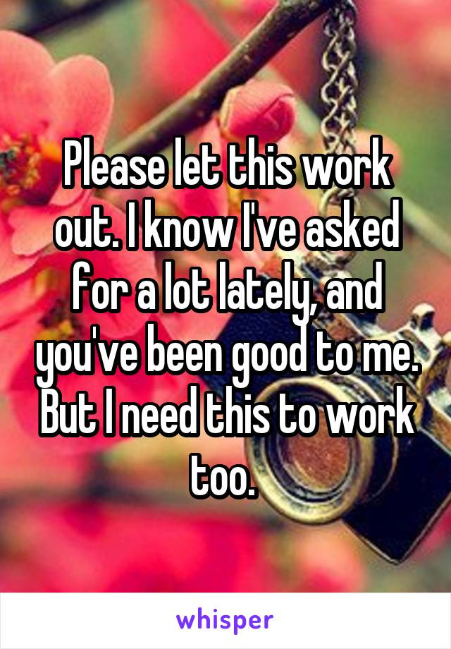 Please let this work out. I know I've asked for a lot lately, and you've been good to me. But I need this to work too.