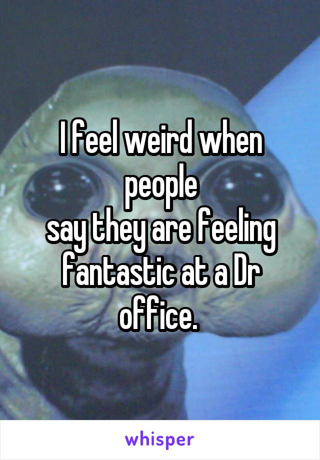 I feel weird when people say they are feeling fantastic at a Dr office.