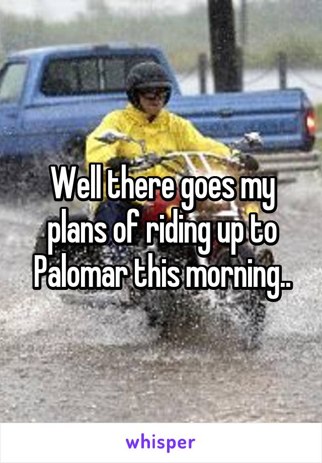 Well there goes my plans of riding up to Palomar this morning..