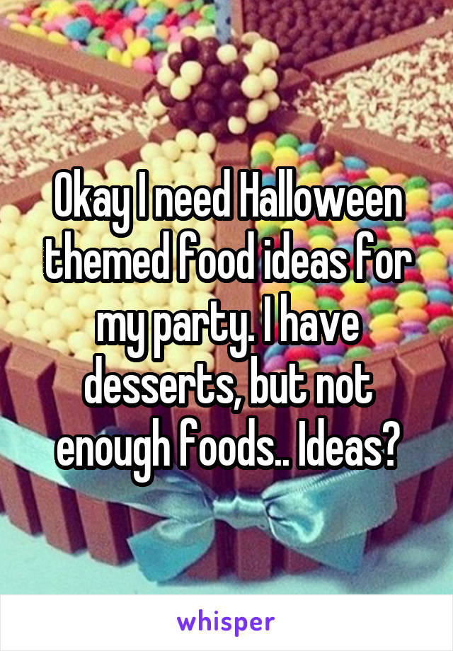Okay I need Halloween themed food ideas for my party. I have desserts, but not enough foods.. Ideas?