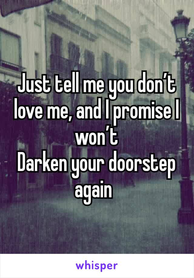 Just tell me you don't love me, and I promise I won't Darken your doorstep again
