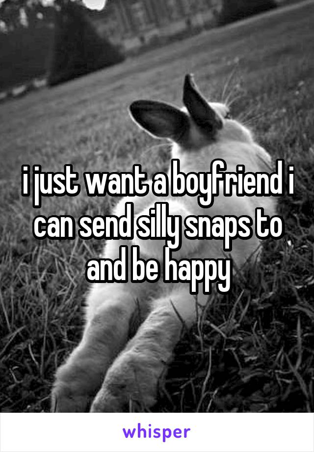i just want a boyfriend i can send silly snaps to and be happy
