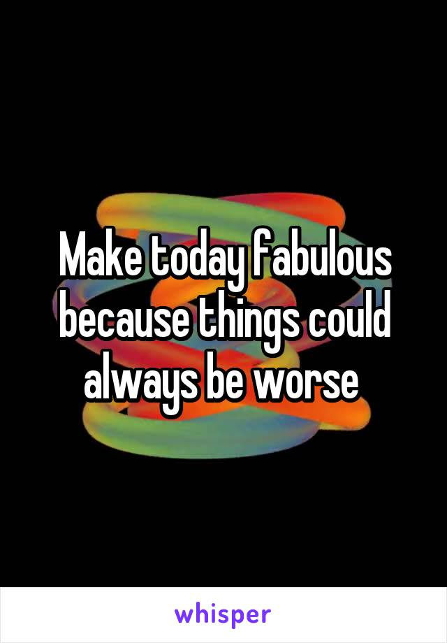 Make today fabulous because things could always be worse