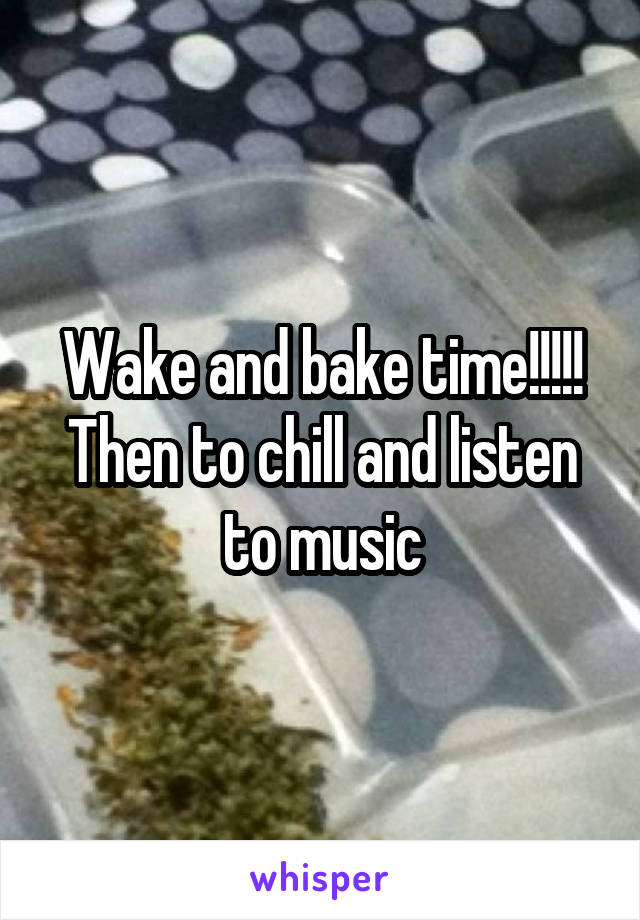 Wake and bake time!!!!! Then to chill and listen to music