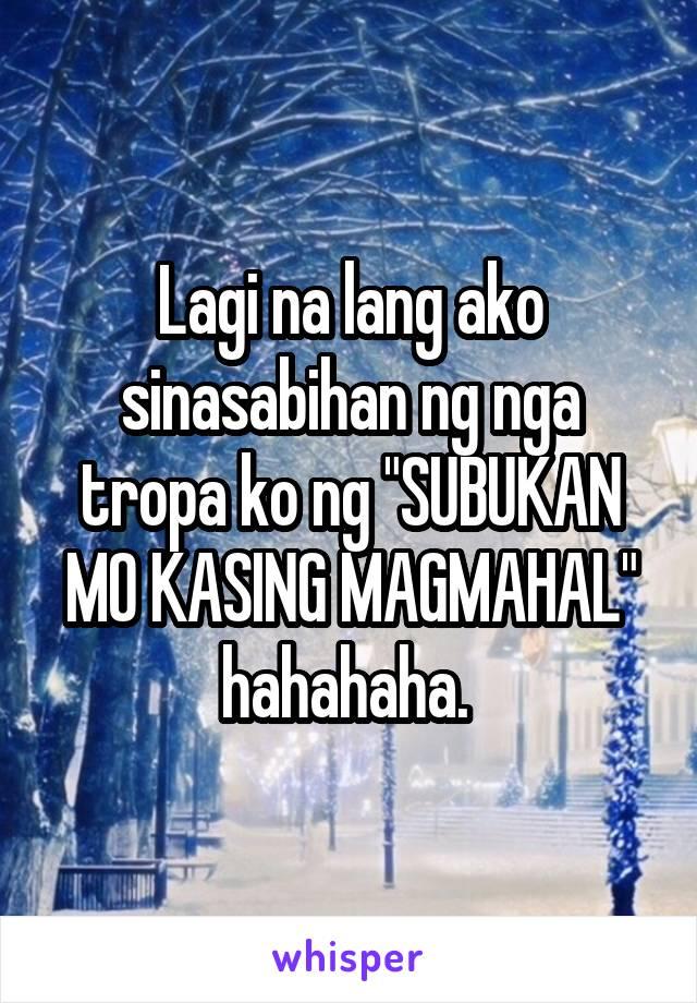 """Lagi na lang ako sinasabihan ng nga tropa ko ng """"SUBUKAN MO KASING MAGMAHAL"""" hahahaha."""