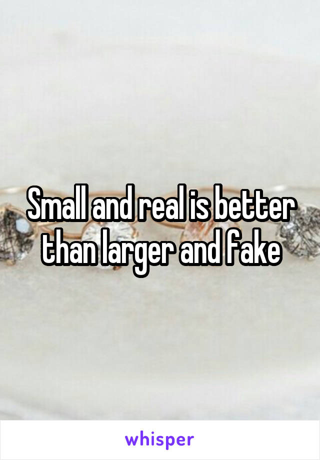 Small and real is better than larger and fake