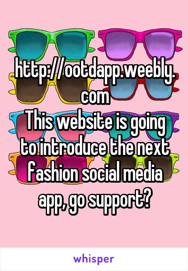 http://ootdapp.weebly.com This website is going to introduce the next fashion social media app, go support?