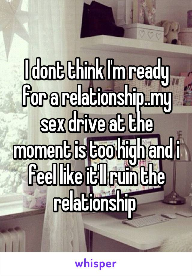 I dont think I'm ready for a relationship..my sex drive at the moment is too high and i feel like it'll ruin the relationship