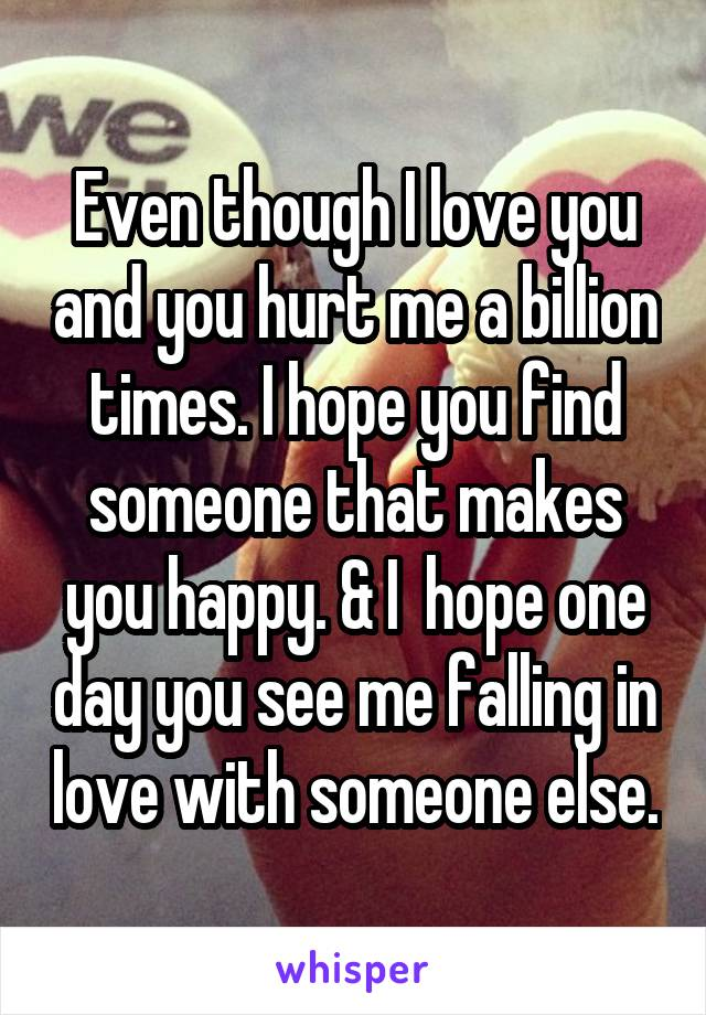 Even though I love you and you hurt me a billion times. I hope you find someone that makes you happy. & I  hope one day you see me falling in love with someone else.