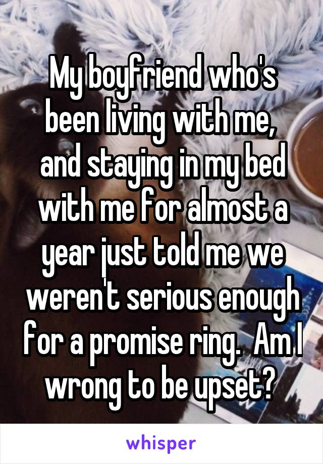 My boyfriend who's been living with me,  and staying in my bed with me for almost a year just told me we weren't serious enough for a promise ring.  Am I wrong to be upset?