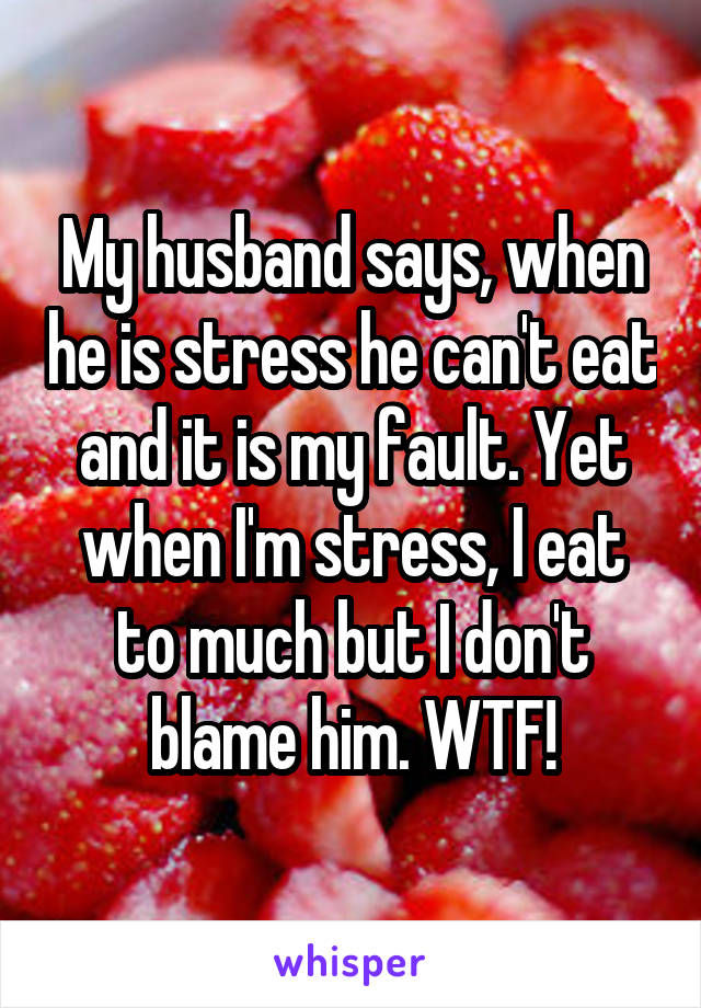 My husband says, when he is stress he can't eat and it is my fault. Yet when I'm stress, I eat to much but I don't blame him. WTF!