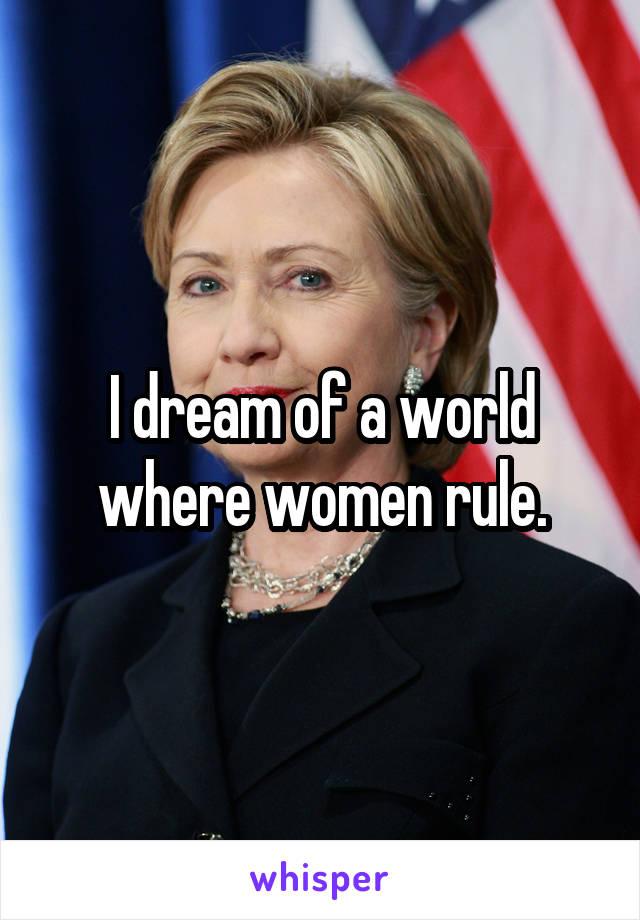 I dream of a world where women rule.