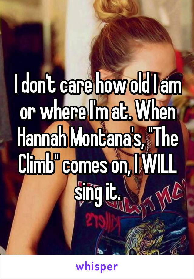 """I don't care how old I am or where I'm at. When Hannah Montana's, """"The Climb"""" comes on, I WILL sing it."""