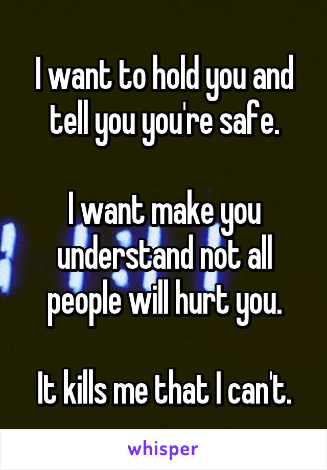 I want to hold you and tell you you're safe.  I want make you understand not all people will hurt you.  It kills me that I can't.