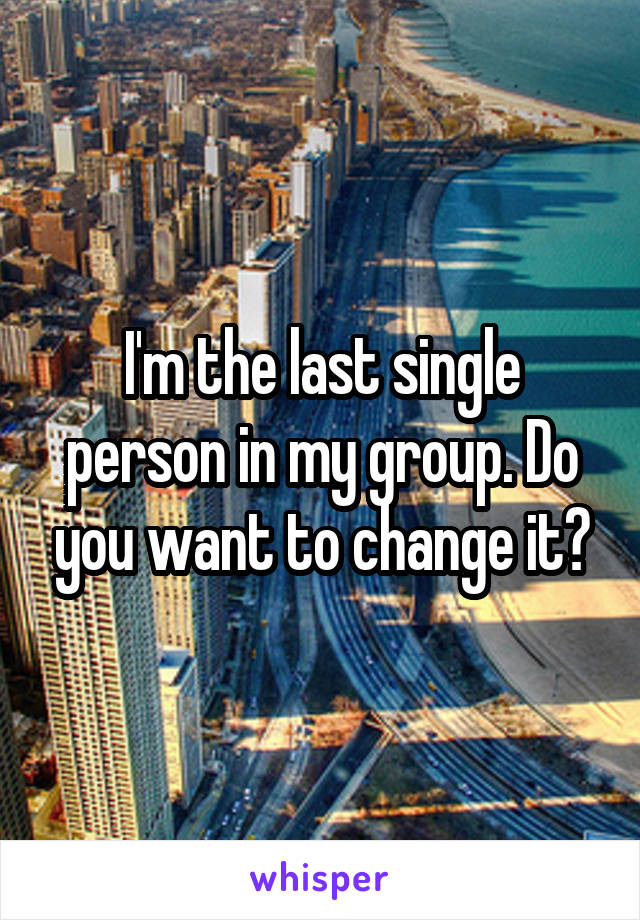 I'm the last single person in my group. Do you want to change it?