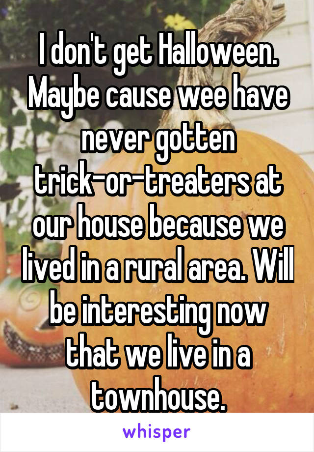 I don't get Halloween. Maybe cause wee have never gotten trick-or-treaters at our house because we lived in a rural area. Will be interesting now that we live in a townhouse.