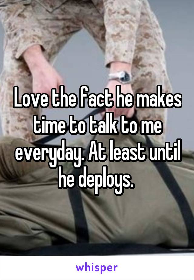 Love the fact he makes time to talk to me everyday. At least until he deploys.