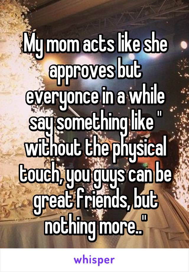 """My mom acts Iike she approves but everyonce in a while say something like """" without the physical touch, you guys can be great friends, but nothing more.."""""""