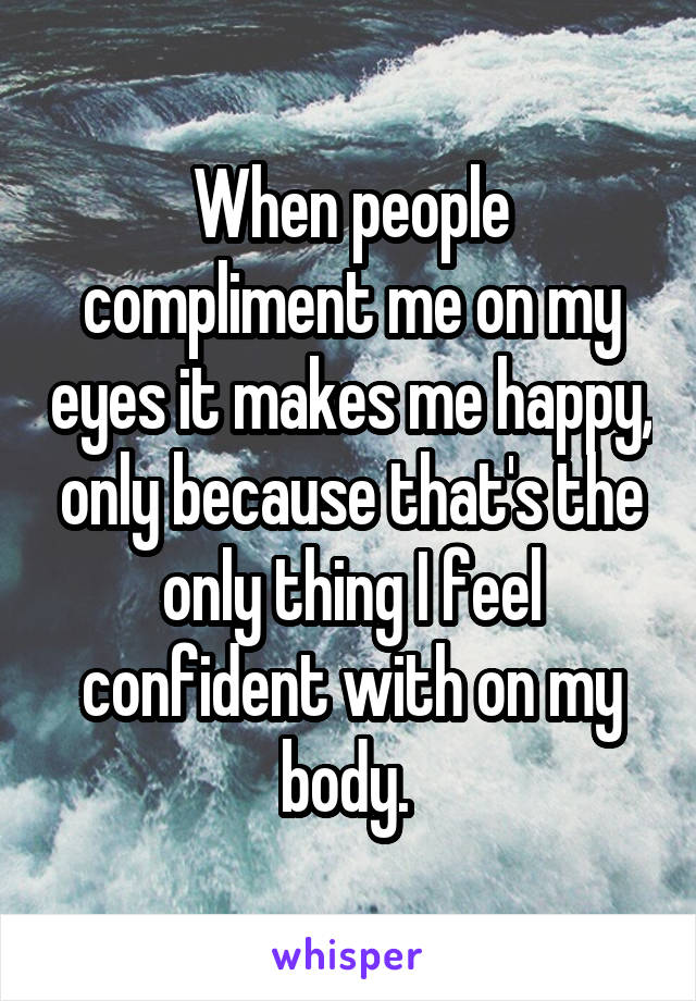 When people compliment me on my eyes it makes me happy, only because that's the only thing I feel confident with on my body.