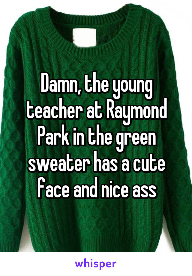 Damn, the young teacher at Raymond Park in the green sweater has a cute face and nice ass