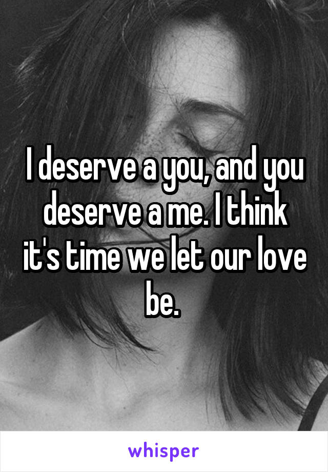 I deserve a you, and you deserve a me. I think it's time we let our love be.