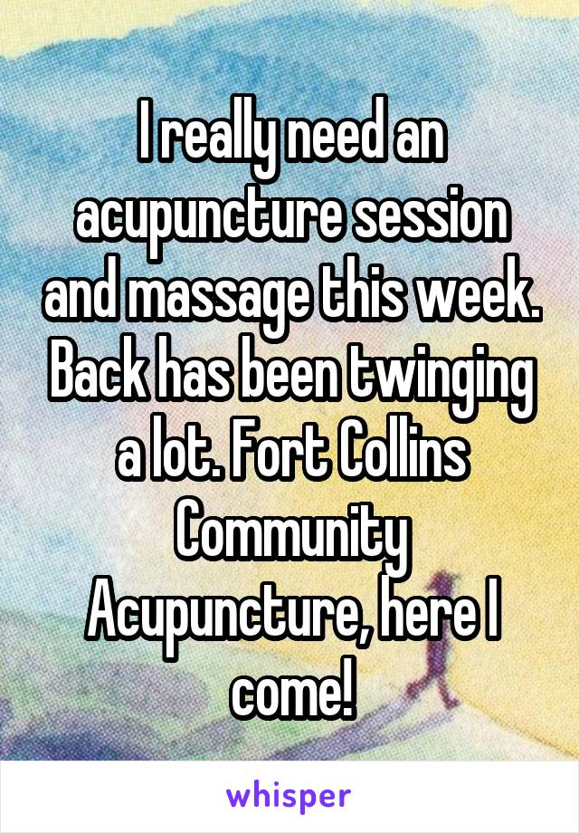 I really need an acupuncture session and massage this week. Back has been twinging a lot. Fort Collins Community Acupuncture, here I come!