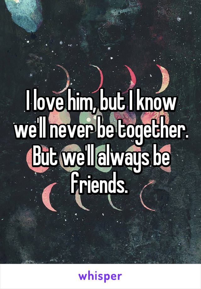 I love him, but I know we'll never be together. But we'll always be friends.