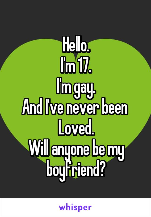 Hello. I'm 17. I'm gay. And I've never been  Loved. Will anyone be my boyfriend?