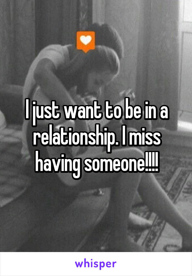 I just want to be in a relationship. I miss having someone!!!!