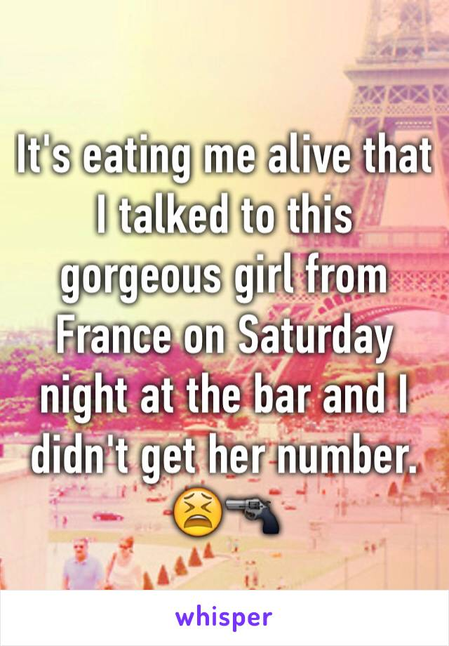 It's eating me alive that I talked to this gorgeous girl from France on Saturday night at the bar and I didn't get her number. 😫🔫
