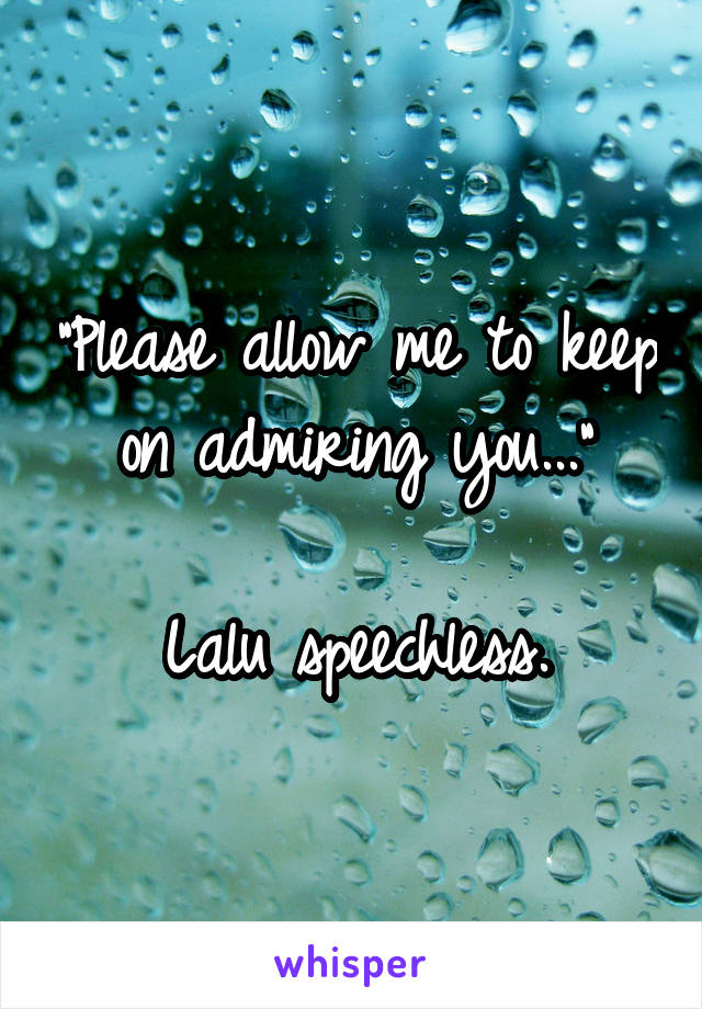 """""""Please allow me to keep on admiring you...""""  Lalu speechless."""