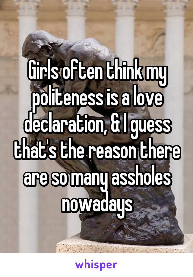 Girls often think my politeness is a love declaration, & I guess that's the reason there are so many assholes nowadays